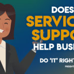Are Your Service and Support Systems Helping Your Business? – Do IT Right: Part 6