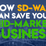 Why SD-WAN is a Mid-Market Salvation